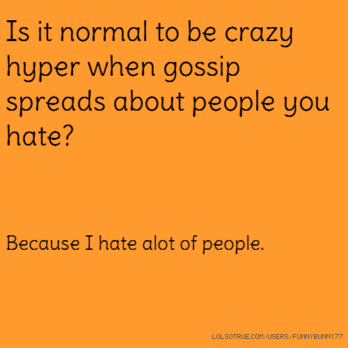 Is it normal to be crazy hyper when gossip spreads about people you hate? Because I hate alot of people.