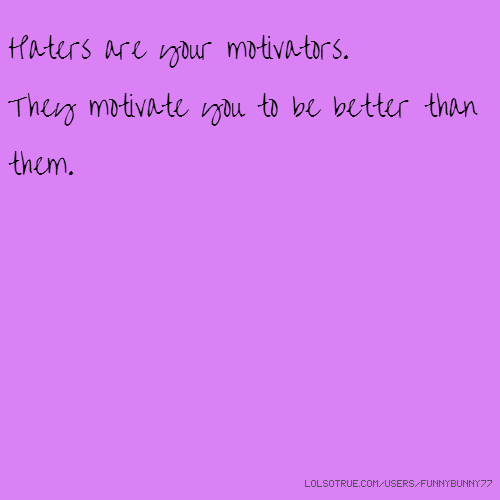 Haters are your motivators. They motivate you to be better than them.