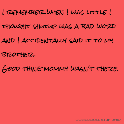 I remember when I was little I thought shutup was a bad word and I accidentally said it to my brother. Good thing mommy wasn't there.