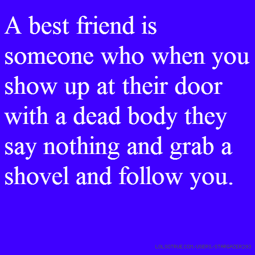 A best friend is someone who when you show up at their door with a dead body they say nothing and grab a shovel and follow you.