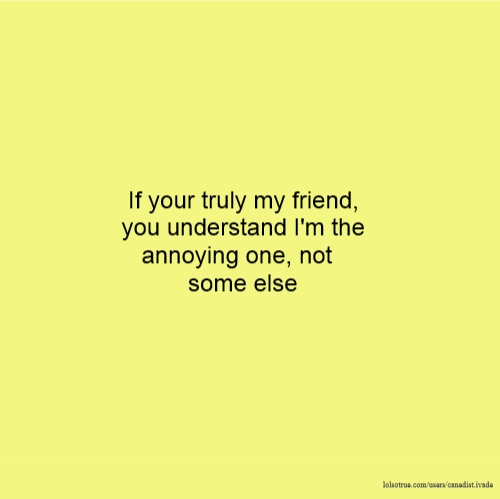 If your truly my friend, you understand I'm the annoying one, not some else