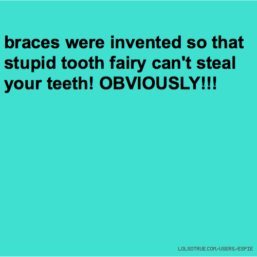 braces were invented so that stupid tooth fairy can't steal your teeth! OBVIOUSLY!!!
