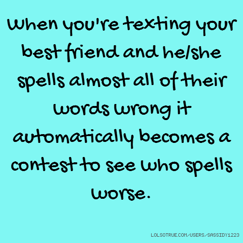 When you're texting your best friend and he/she spells almost all of their words wrong it automatically becomes a contest to see who spells worse.