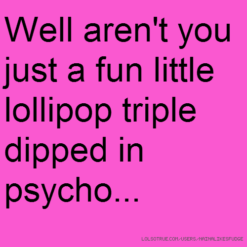 Well aren't you just a fun little lollipop triple dipped in psycho...