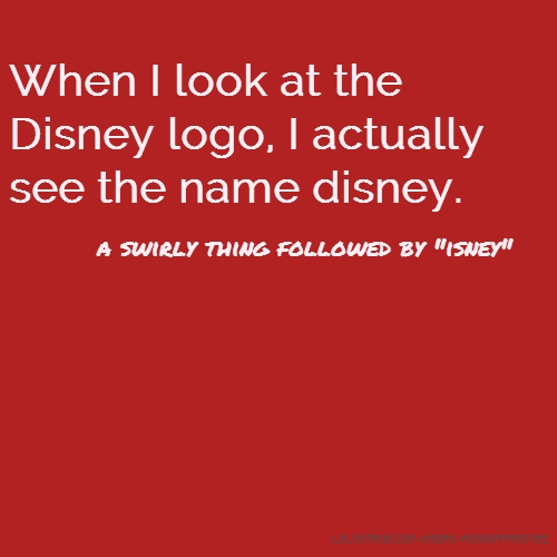 "When I look at the Disney logo, I actually see the name disney. a swirly thing followed by ""isney"""
