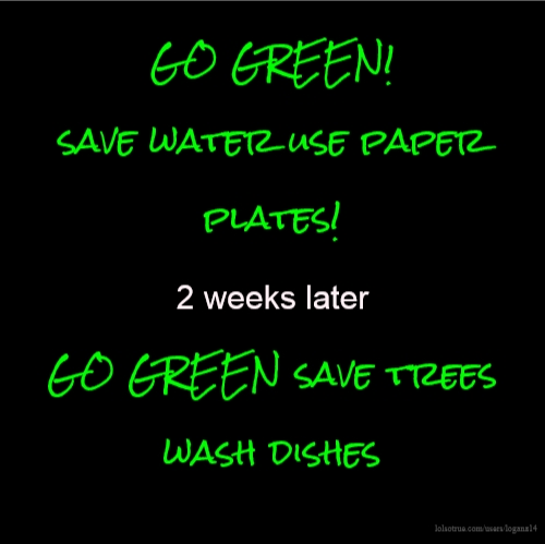 GO GREEN! save water use paper plates! 2 weeks later GO GREEN save trees wash dishes