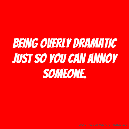 Being overly dramatic just so you can annoy someone.