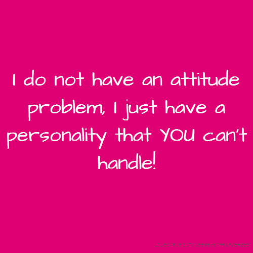 I do not have an attitude problem, I just have a personality that YOU can't handle!