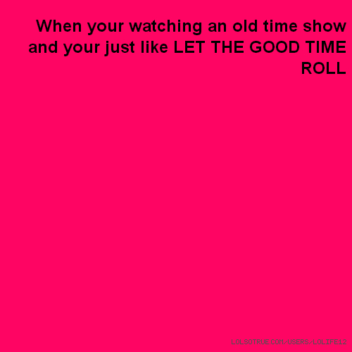 When your watching an old time show and your just like LET THE GOOD TIME ROLL