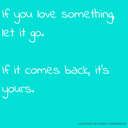 If you love something, let it go. If it comes back, it's yours.