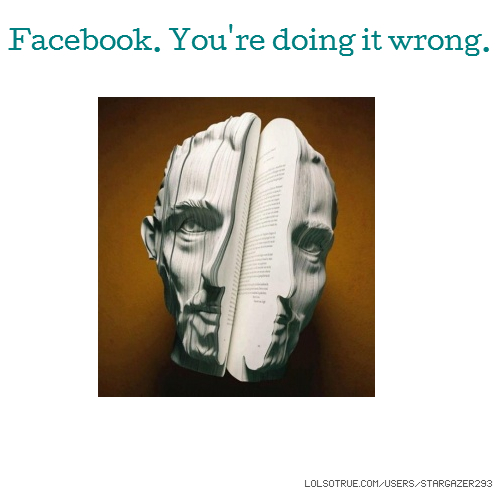 Facebook. You're doing it wrong.