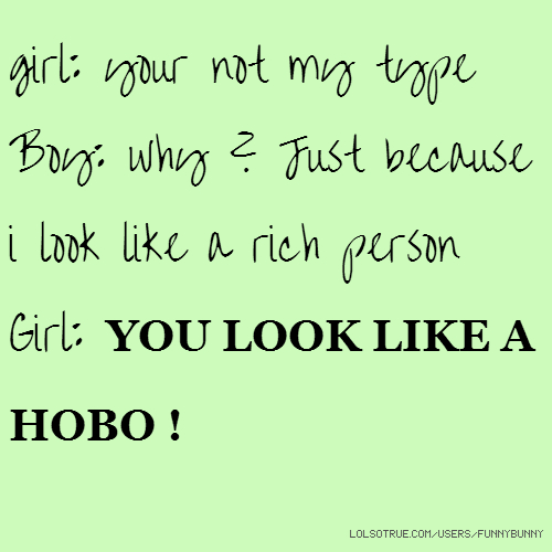 girl: your not my type Boy: why ? Just because i look like a rich person Girl: YOU LOOK LIKE A HOBO !
