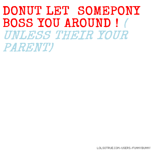 DONUT LET SOMEPONY BOSS YOU AROUND ! ( UNLESS THEIR YOUR PARENT)