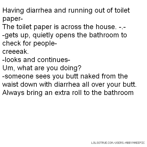 Having diarrhea and running out of toilet paper- The toilet paper is across the house. -.- -gets up, quietly opens the bathroom to check for people- creeeak. -looks and continues- Um, what are you doing? -someone sees you butt naked from the waist down with diarrhea all over your butt. Always bring an extra roll to the bathroom