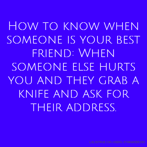 How to know when someone is your best friend: When someone else hurts you and they grab a knife and ask for their address.
