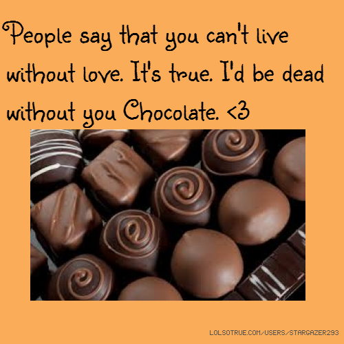 People say that you can't live without love. It's true. I'd be dead without you Chocolate. <3