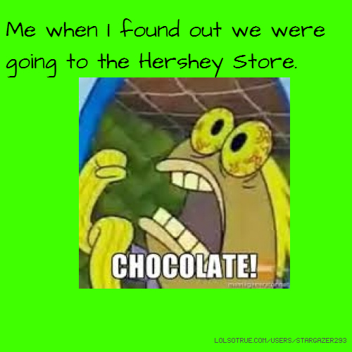 Me when I found out we were going to the Hershey Store.