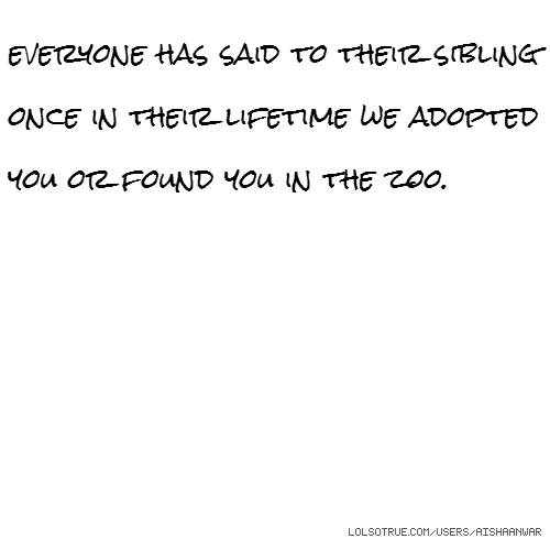 everyone has said to their sibling once in their lifetime we adopted you or found you in the zoo.
