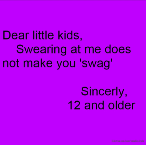 Dear little kids, Swearing at me does not make you 'swag' Sincerly, 12 and older
