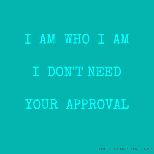 I AM WHO I AM I DON'T NEED YOUR APPROVAL