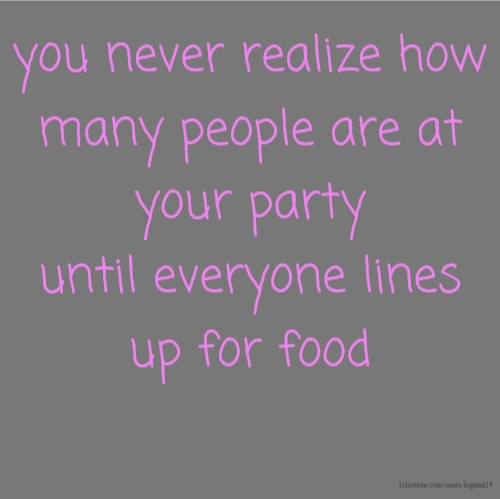 you never realize how many people are at your party until everyone lines up for food