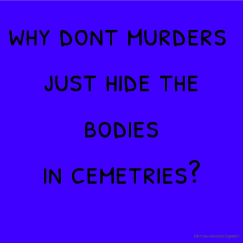why dont murders just hide the bodies in cemetries?