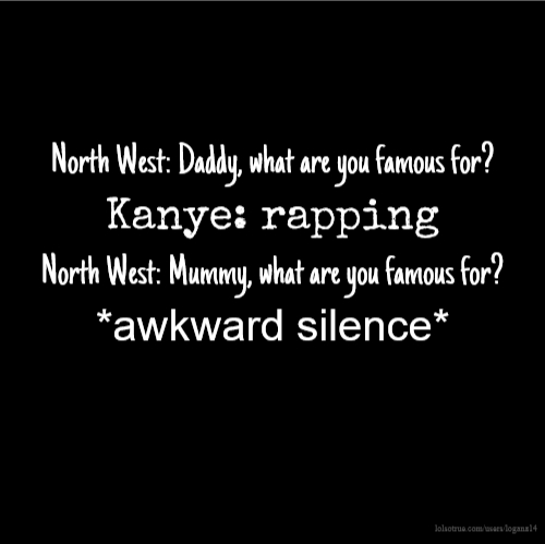 North West: Daddy, what are you famous for? Kanye: rapping North West: Mummy, what are you famous for? *awkward silence*