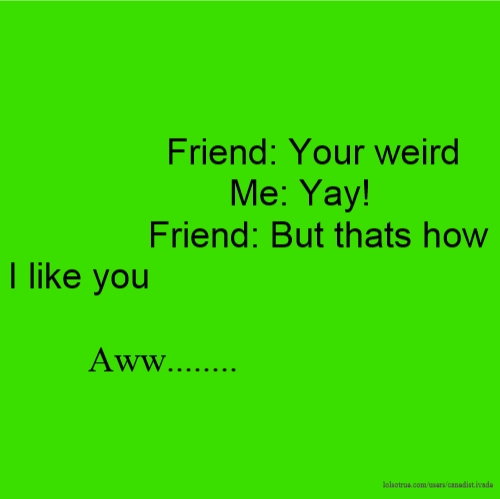 Friend: Your weird Me: Yay! Friend: But thats how I like you Aww........