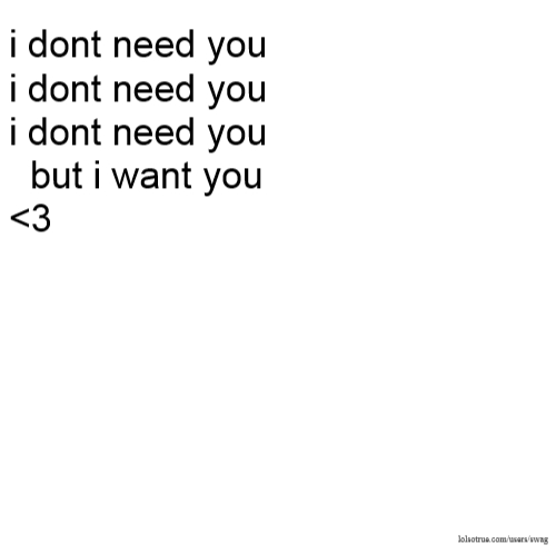 i dont need you i dont need you i dont need you but i want you <3