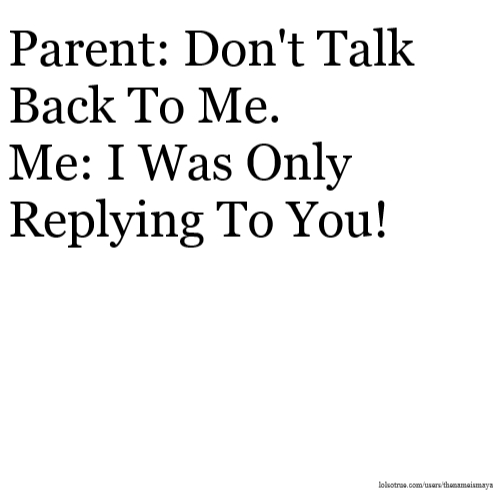 Parent: Don't Talk Back To Me. Me: I Was Only Replying To You!