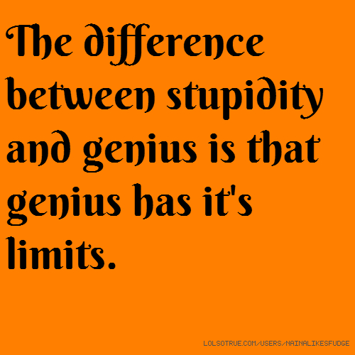 The difference between stupidity and genius is that genius has it's limits.