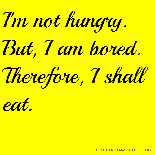 I'm not hungry. But, I am bored. Therefore, I shall eat.