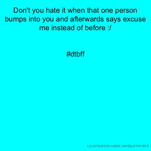 Don't you hate it when that one person bumps into you and afterwards says excuse me instead of before :/ #dtbff