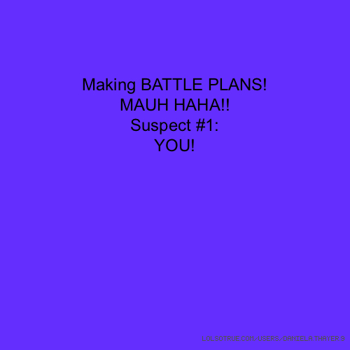 Making BATTLE PLANS! MAUH HAHA!! Suspect #1: YOU!
