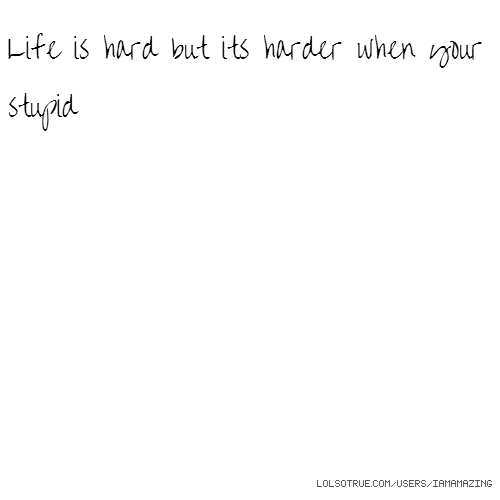 Life is hard but its harder when your stupid