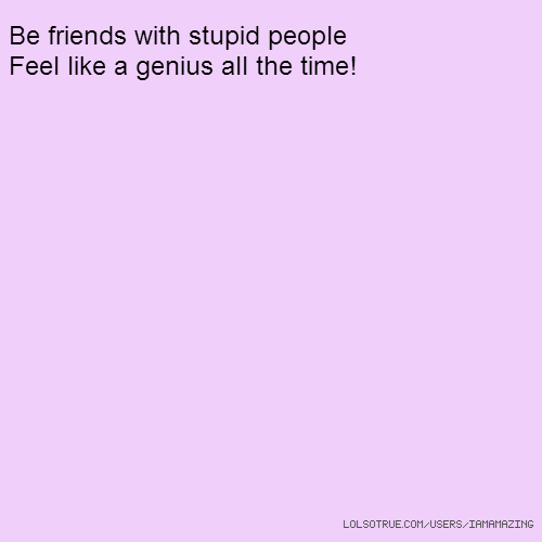 Be friends with stupid people Feel like a genius all the time!