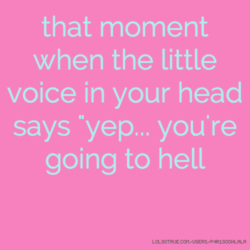 "that moment when the little voice in your head says ""yep... you're going to hell"