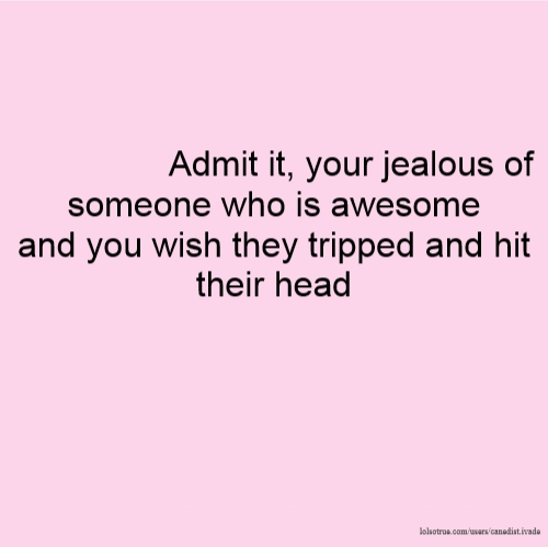 Admit it, your jealous of someone who is awesome and you wish they tripped and hit their head