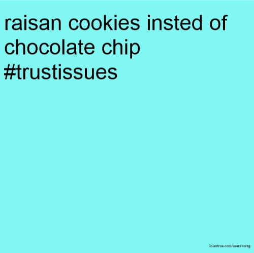raisan cookies insted of chocolate chip #trustissues