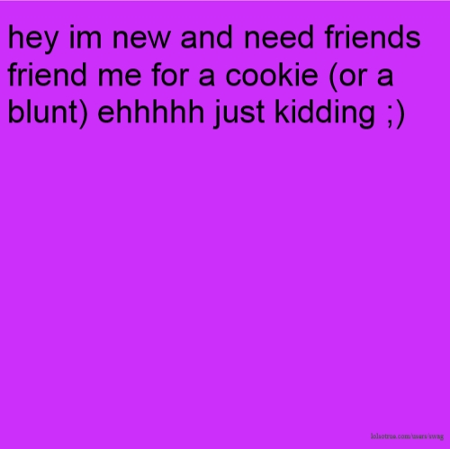 hey im new and need friends friend me for a cookie (or a blunt) ehhhhh just kidding ;)