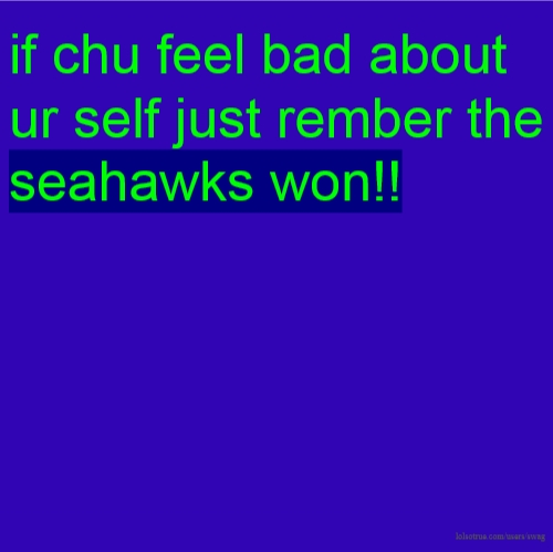 if chu feel bad about ur self just rember the seahawks won!!