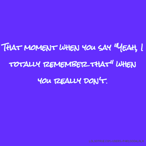 """That moment when you say """"Yeah, I totally remember that"""" when you really don't."""