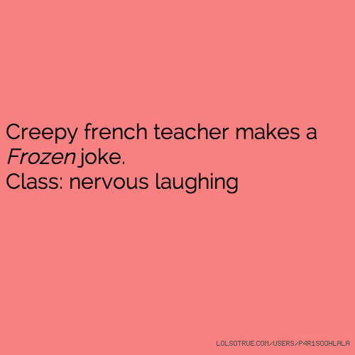 Creepy french teacher makes a Frozen joke. Class: nervous laughing