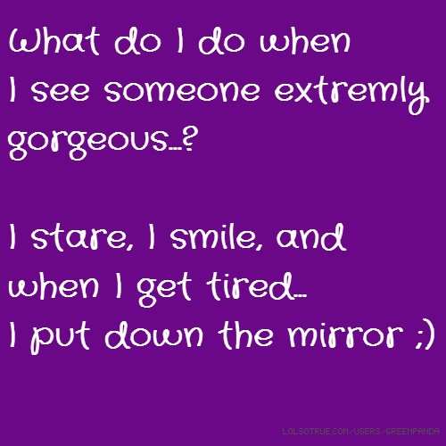 What do I do when I see someone extremly gorgeous...? I stare, I smile, and when I get tired... I put down the mirror ;)