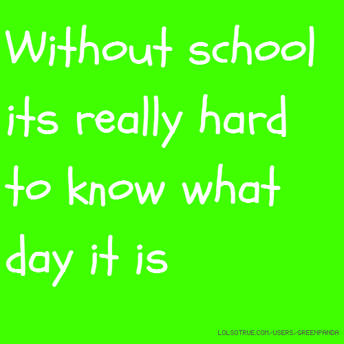 Without school its really hard to know what day it is