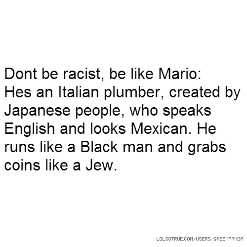 Dont be racist, be like Mario: Hes an Italian plumber, created by Japanese people, who speaks English and looks Mexican. He runs like a Black man and grabs coins like a Jew.