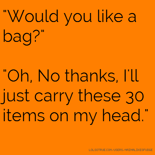 """Would you like a bag?"" ""Oh, No thanks, I'll just carry these 30 items on my head."""