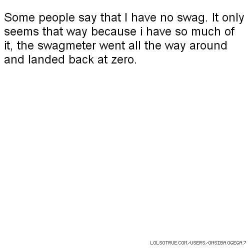 Some people say that I have no swag. It only seems that way because i have so much of it, the swagmeter went all the way around and landed back at zero.