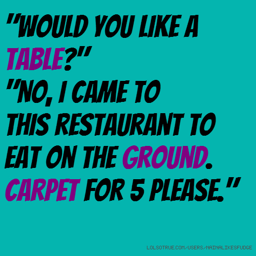 """Would you like a table?"" ""No, I came to this restaurant to eat on the ground. Carpet for 5 please."""