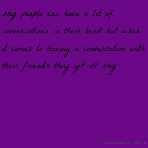 shy people can have a lot of conversations in their head but when it comes to having a conversation with their friends they get all shy